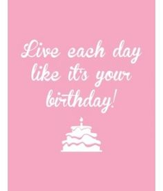 Live Each Day Like Its Your Birthday (and if you can, eat cake everyday, too!)  #quotes #wordsofwisdom
