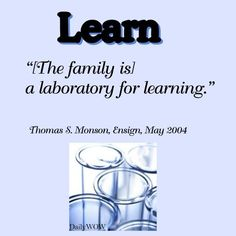 """[The family is] a laboratory for learning.""   ~Thomas S. Monson"