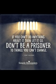 If you can't do anything about it, then let it go. Don't be a prisoner to things you can't change. Tony Gaskins