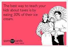 The best way to teach your kids about taxes is by eating 30% of their ice cream.
