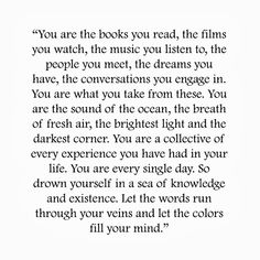 """""""You are the books you read, the films you watch, the music you listen yo, the people you meet, the dreams you have, the conversations you e..."""