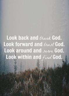 Look back and thank God. Look forward and trust God. Look around and serve God. Look within and find God. Get God in your life Good Quotes, Bible Quotes, Quotes To Live By, Bible Verses, Me Quotes, Inspirational Quotes, Scriptures, Thank God Quotes, Faith Quotes