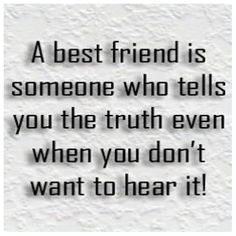 A best friend is someone who tells you the truth even when you don't want to hear it!