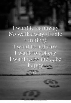 I want to runaway No walk away (I hate running) I want to not care I want to not cry I want to be me ,,,,be happy