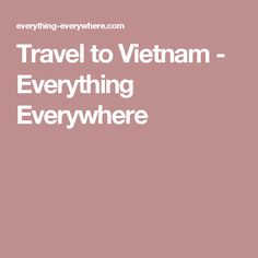 Travel to Vietnam - Everything Everywhere