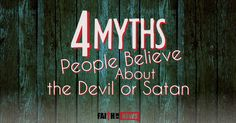 63043Here are 4 myths about the Devil that many people believe. He Doesn't Exist Satan loves it because most of the world doesn't believe that he even exists but that makes him even more deadly because an invisible enemy is even more dangerous. He's happy to just go around and seek those whom he could ...