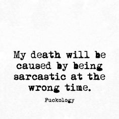 I'm sarcastic all the time, will you come to my funeral? When? In about six seconds.