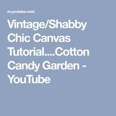 Vintage/Shabby Chic Canvas Tutorial....Cotton Candy Garden - YouTube