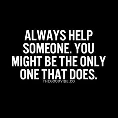 Always help someone..