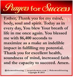 PRAYER FOR SUCCESS: Father, Thank you for my mind, body, soul and spirit. Today as in every day, You blew Your breath of life in me once again. You blessed me with 86,400 seconds to maximize as a make an indelible impact in fulfilling my potential. Thank you for excellent health, soundness of mind, increased faith and the capacity to succeed. Amen. #showersblessing #prayerforsuccess