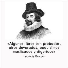"""""""Algunos libros son probados, otros devorados, poquísimos masticados y digeridos"""" Francis Bacon #cita #quote #escritura #literatura #libros #books #FrancisBacon"""