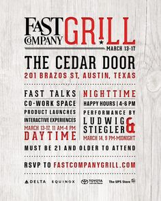 Fast Company Grill   Friday - Tuesday, March 17-19, 2015   The Cedar Door: 201 Brazos St., Austin, TX 78701   11am-4pm: fast talks, co-work space, product launches, interactive experiences; 4-6pm happy hours   Free with RSVP: http://www.fastcompanygrill.com/
