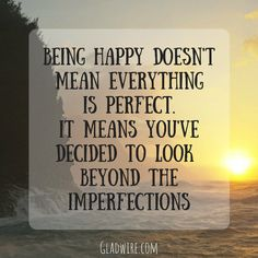"""""""Being happy doesn't mean everything is perfect, It means you've decided to look beyond the imperfections""""  For more positive quotes, click on the image above!"""