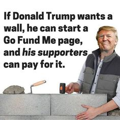 If Donal Trump Wants a Wall, He Can Start a Go Fund Me Page and His Supporters Can Pay For It. I feel the same way. If Trump wants a wall let him use his own billions to pay for it. Go Fund Me Page, Satire, At Least, How Are You Feeling, How To Apply, Shit Happens, Sayings, Liberal Politics, Conservative Politics