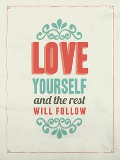 """Love yourself and the rest will follow"""