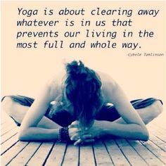 "Quote : ""Yoga is about clearing away whatever it is that prevents our living in the most full and whole way."""