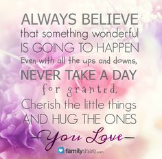 Always believe that something wonderful is going to happen. Even with all theups and downs, never take a day for granted. Cherish the little things and hug the ones you love.