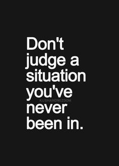 ...so true...you have no idea the reasoning or events that led to a situation also appearances aren't always as they may seem