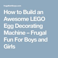 How to Build an Awesome LEGO Egg Decorating Machine – Frugal Fun For Boys and Girls
