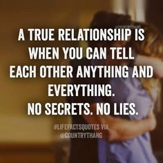 A true relationship is when you can tell each other anything and everything. No…