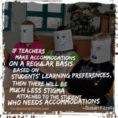 If Teachers make accommodations on a regular basis based on students' learning preferences, then there will be much less stigma attached to the student who needs accommodations.