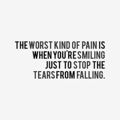 The worst kind of pain is when you're smiling just to stop the tears from falling