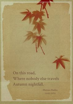 On this road, Where no one travels, Autumn night. - Matsuo Basho, Basho was the most famous poet of the Edo period in Japan. He made haiku an art form. Some people have considered him the greatest man that Japan has ever produced. Haiku, Very Short Poems, Japanese Poem, November Rain, October, Famous Poets, Autumnal Equinox, Interesting Quotes, True Words
