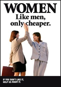 Women. Like men, only cheaper. [click on this image to find a short clip and discussion on the gender wage gap]