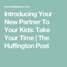 Introducing Your New Partner To Your Kids: Take Your Time | The Huffington Post