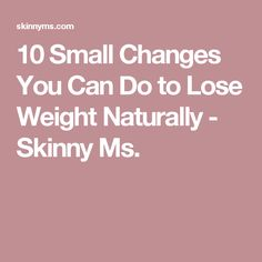 10 Small Changes You Can Do to Lose Weight Naturally - Skinny Ms.