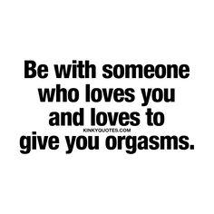 """""""Be with someone who loves you and loves to give you orgasms."""" - Now those are two essential things in a relationship. - #relationship #quotes #love #sex #happiness www.kinkyquotes.com"""
