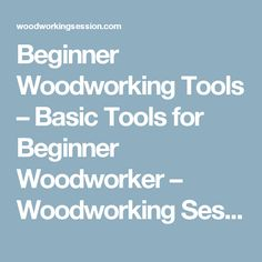 Beginner Woodworking Tools – Basic Tools for Beginner Woodworker – Woodworking Session