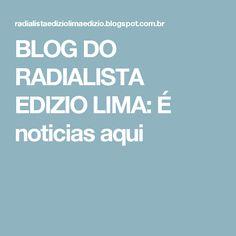 BLOG DO  RADIALISTA  EDIZIO LIMA: É noticias aqui