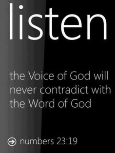 Listen to his voice... God is not human, that he should lie, not a human being, that he should change his mind. Does he speak and then not act? Does he promise and not fulfill? (Numbers 23:19 NIV)