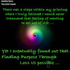 There was a stage within my grieving where I secretly believed I would never transcend that feeling of wanting to opt out of life… Yet I eventually found out that .. Finding Purpose Through Loss IS possible….