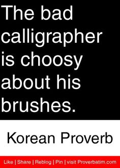 The bad calligrapher is choosy about his brushes. - Korean Proverb #proverbs #quotes