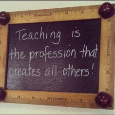 Teaching is the profession that creates all others.