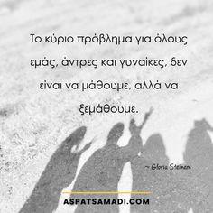 Το κύριο πρόβλημα για όλους εμάς, άντρες και γυναίκες, δεν είναι να μάθουμε, αλλά να ξεμάθουμε.    #quote Gloria Steinem, Greek Words, Business Quotes, Self Improvement, Food For Thought, Self Help, Thoughts, Awesome, Greek Sayings