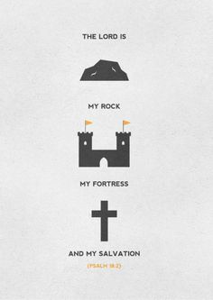 The LORD is my rock, my fortress and my deliverer; my God is my rock, in whom I take refuge. He is my shield and the horn of my salvation, my stronghold.  Psalm 18:2.