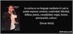 La cocina es un lenguaje mediante el cual se puede expresar armonía, creatividad, felicidad, belleza, poesía, complejidad, magia, humor, provocación, cultura. (Ferran Adrià)