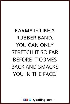 karma quotes Karma is like a rubber band. You can only stretch it so far before it comes back and smacks you in the face.