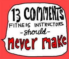 13 comments fitness instructors should never make...for future reference.