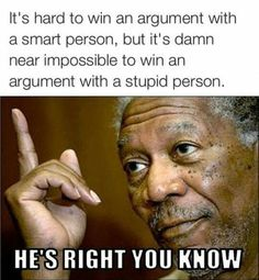 Don't argue with stupid people, they'll drag you down to their level and then beat you with experience.