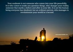 Your soulmate is not someone who comes into your life peacefully. It is who comes to make you question things, who changes your reality, someone that marks a before and after in your life. It is not t
