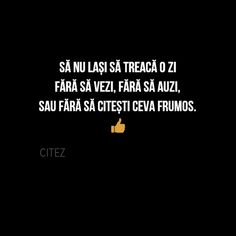 Sa nu lasi sa treaca o zi fara sa vezi, fara sa auzi sau fara sa citesti ceva frumos. Quotations, Motivational Quotes, Lyrics, Death, Words, Life, Inspirational Qoutes, Song Lyrics, Qoutes