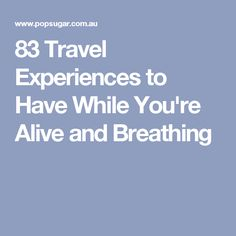 83 Travel Experiences to Have While You're Alive and Breathing