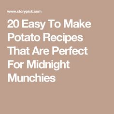 20 Easy To Make Potato Recipes That Are Perfect For Midnight Munchies