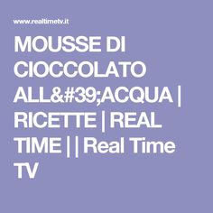 MOUSSE DI CIOCCOLATO ALL'ACQUA | RICETTE | REAL TIME | | Real Time TV