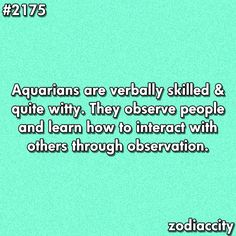 Aquarians are verbally skilled & quite witty. They observe people and learn how to interact with others through observations.