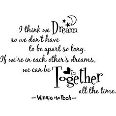 """I think we dream so we don't have to be apart so long. If we're in each other's dreams, we can be together all the time."" -Winnie the Pooh <3"
